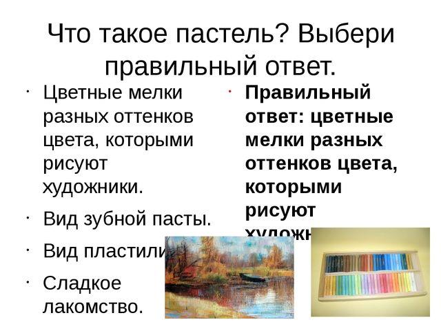 Что такое пастель? Выбери правильный ответ. Цветные мелки разных оттенков цве...