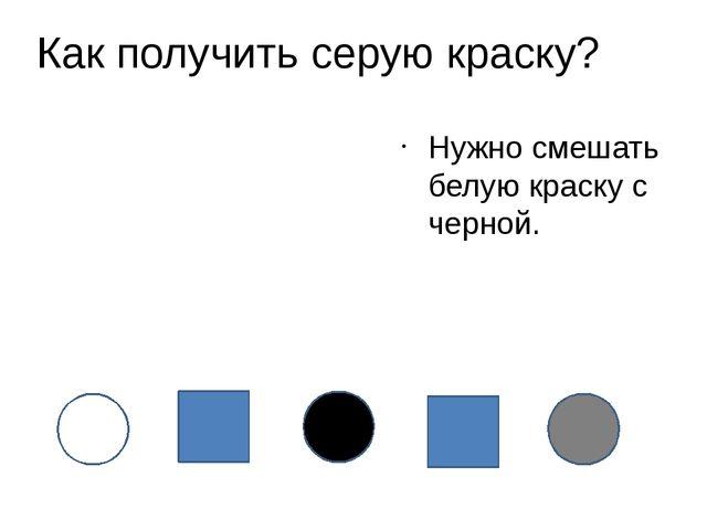 Как получить серую краску? Нужно смешать белую краску с черной.