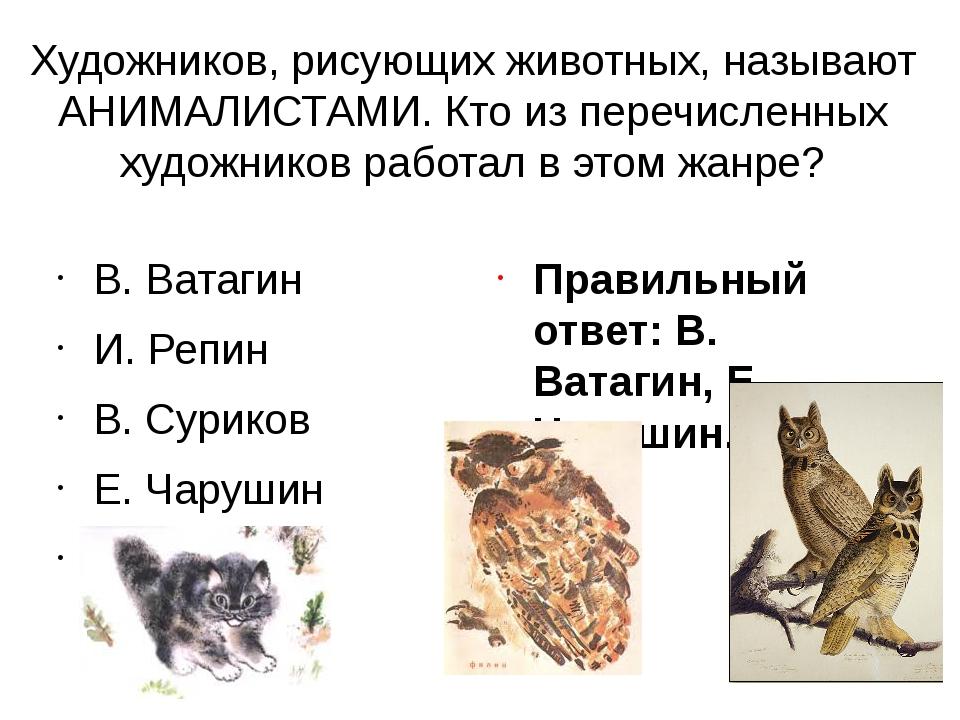 Художников, рисующих животных, называют АНИМАЛИСТАМИ. Кто из перечисленных ху...