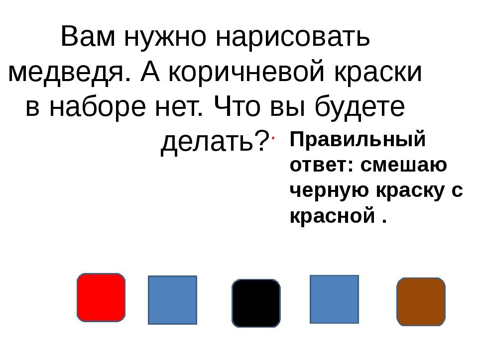 Вам нужно нарисовать медведя. А коричневой краски в наборе нет. Что вы будете...