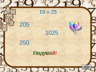 10 х 25 205 Подумай! 250 1025 Подумай! Верно!