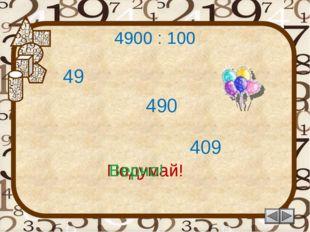 4900 : 100 409 Подумай! 49 490 Подумай! Верно!