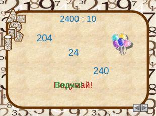 2400 : 10 24 Подумай! 240 204 Подумай! Верно!