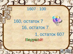 1607 : 100 160, остаток 7 Подумай! 16, остаток 7 1, остаток 607 Подумай! Верно!