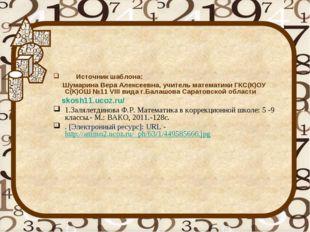 Источник шаблона: Шумарина Вера Алексеевна, учитель математики ГКС(К)ОУ С(К)