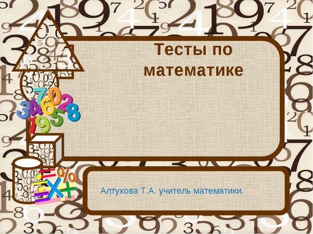 Тесты по математике Алтухова Т.А. учитель математики.