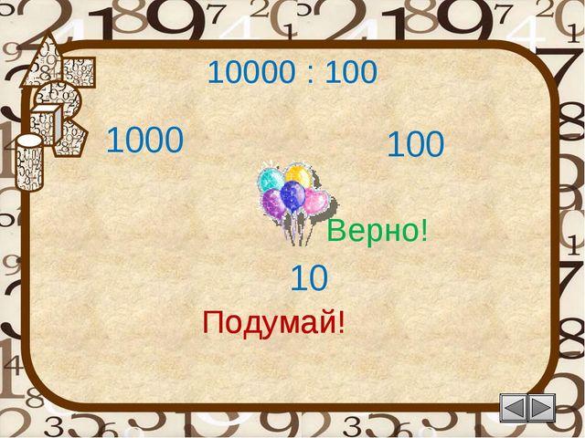 10000 : 100 10 Подумай! 100 1000 Подумай! Верно!