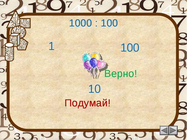 1000 : 100 100 Подумай! 10 1 Подумай! Верно!