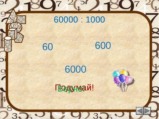 60000 : 1000 600 Подумай! 60 6000 Подумай! Верно!
