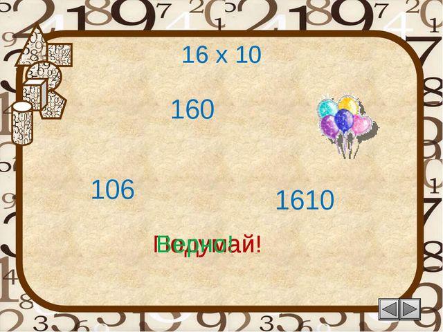 16 х 10 106 Подумай! 160 1610 Подумай! Верно!