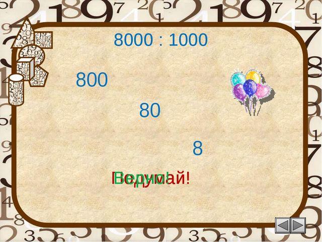 8000 : 1000 80 Подумай! 8 800 Подумай! Верно!
