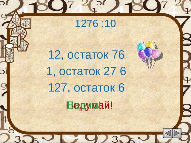 1276 :10 12, остаток 76 Подумай! 127, остаток 6 1, остаток 27 6 Подумай! Верно!