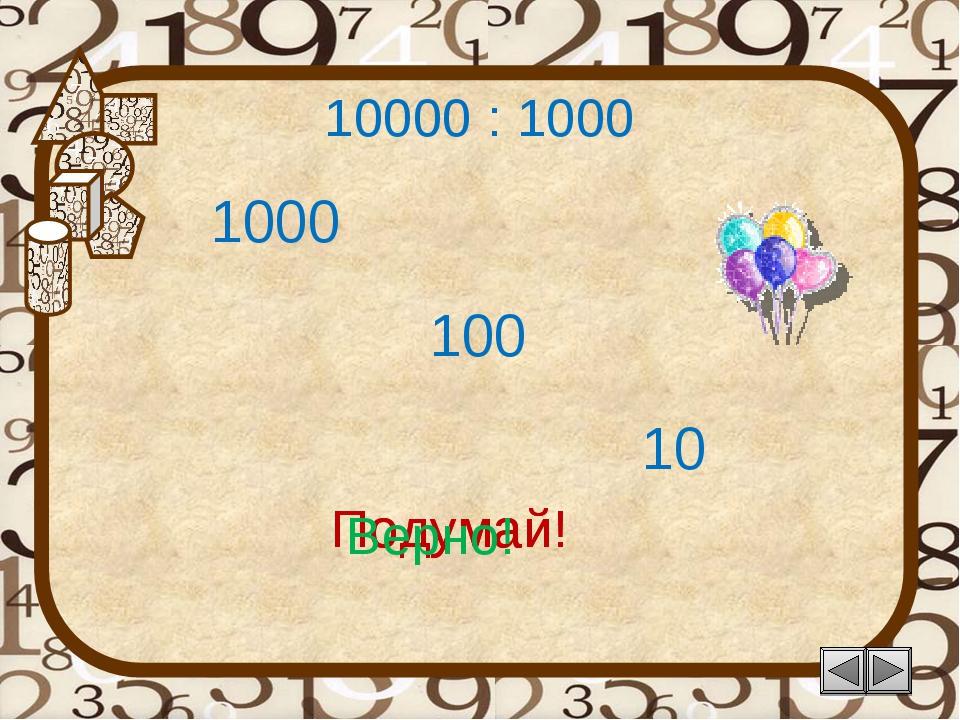 10000 : 1000 1000 Подумай! 10 100 Подумай! Верно!