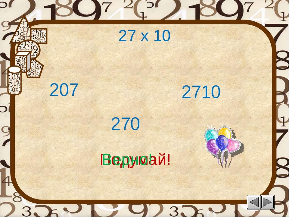27 х 10 207 Подумай! 270 2710 Подумай! Верно!