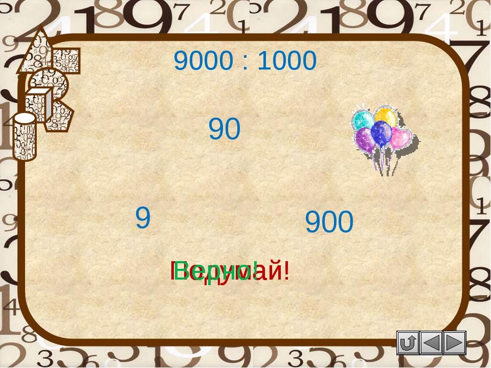 9000 : 1000 90 Подумай! 9 900 Подумай! Верно!