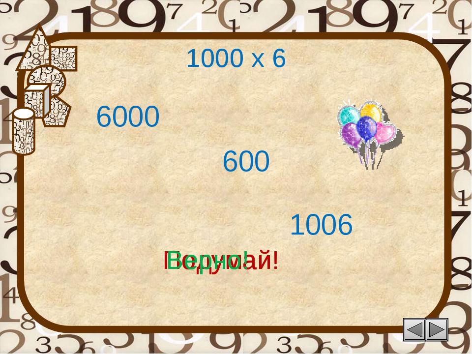 1000 х 6 1006 Подумай! 6000 600 Подумай! Верно!