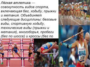 Лёгкая атлетика — совокупность видов спорта, включающая бег, ходьбу, прыжки и