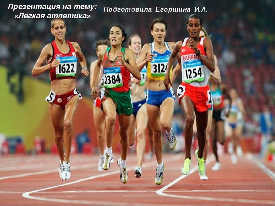 Подготовила Егоршина И.А. Презентация на тему: «Лёгкая атлетика»