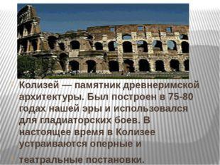 Колизей — памятник древнеримской архитектуры. Был построен в 75-80 годах наш