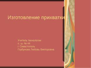 Изготовление прихватки Учитель технологии о. ш. № 44 г. Севастополь Горбунова