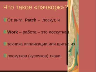 Что такое «пэчворк»? От англ. Patch – лоскут, и Work – работа – это лоскутная
