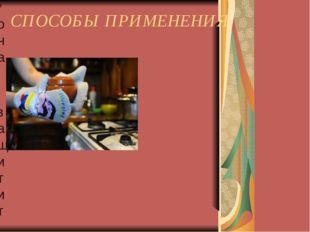 СПОСОБЫ ПРИМЕНЕНИЯ * она защитит ваши руки от кухонных неприятностей;