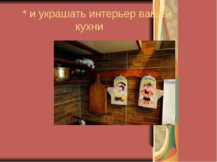 * и украшать интерьер вашей кухни