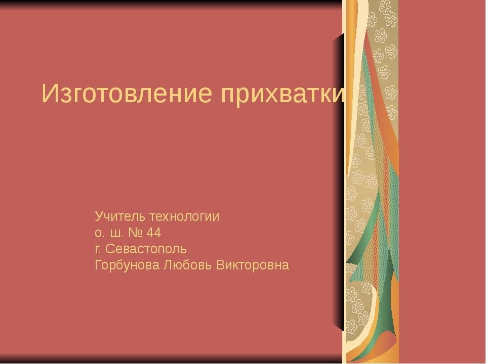 Изготовление прихватки Учитель технологии о. ш. № 44 г. Севастополь Горбунова...