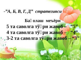"""-""""А, Б, В, Г, Д"""" стратегияси Баҳолаш меъёри 5 та саволга тўғри жавоб – """"5"""" 4"""