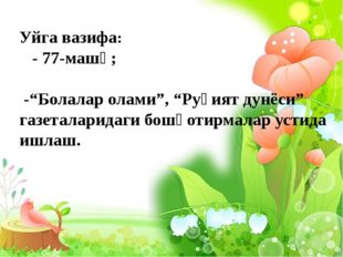 "Уйга вазифа: - 77-машқ; -""Болалар олами"", ""Руҳият дунёси"" газеталаридаги бош"
