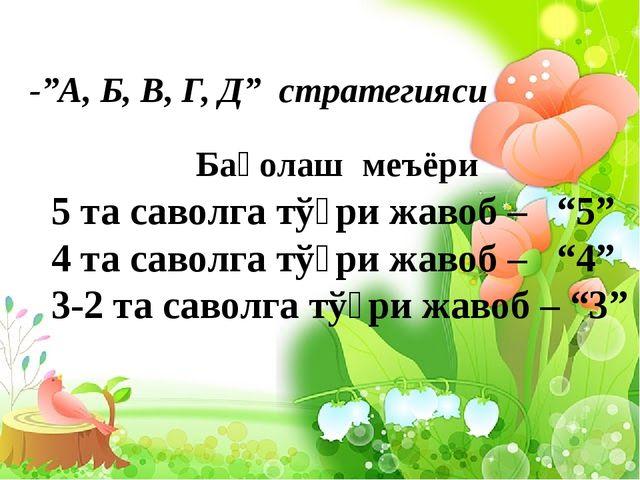 """-""""А, Б, В, Г, Д"""" стратегияси Баҳолаш меъёри 5 та саволга тўғри жавоб – """"5"""" 4..."""