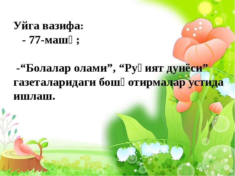 "Уйга вазифа: - 77-машқ; -""Болалар олами"", ""Руҳият дунёси"" газеталаридаги бош..."