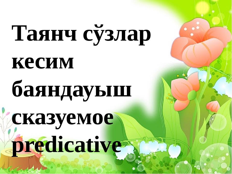 Таянч сўзлар кесим баяндауыш сказуемое predicative