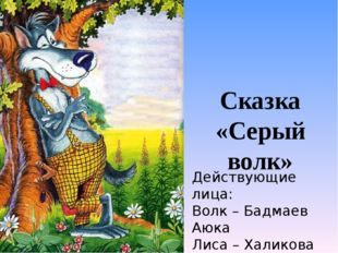Сказка «Серый волк» Действующие лица: Волк – Бадмаев Аюка Лиса – Халикова Кам