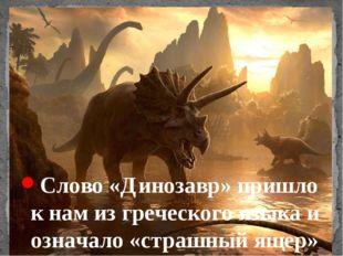 Слово «Динозавр» пришло к нам из греческого языка и означало «страшный ящер»