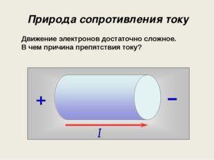 Природа сопротивления току Движение электронов достаточно сложное. В чем прич