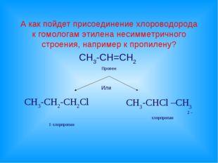 А как пойдет присоединение хлороводорода к гомологам этилена несимметричного