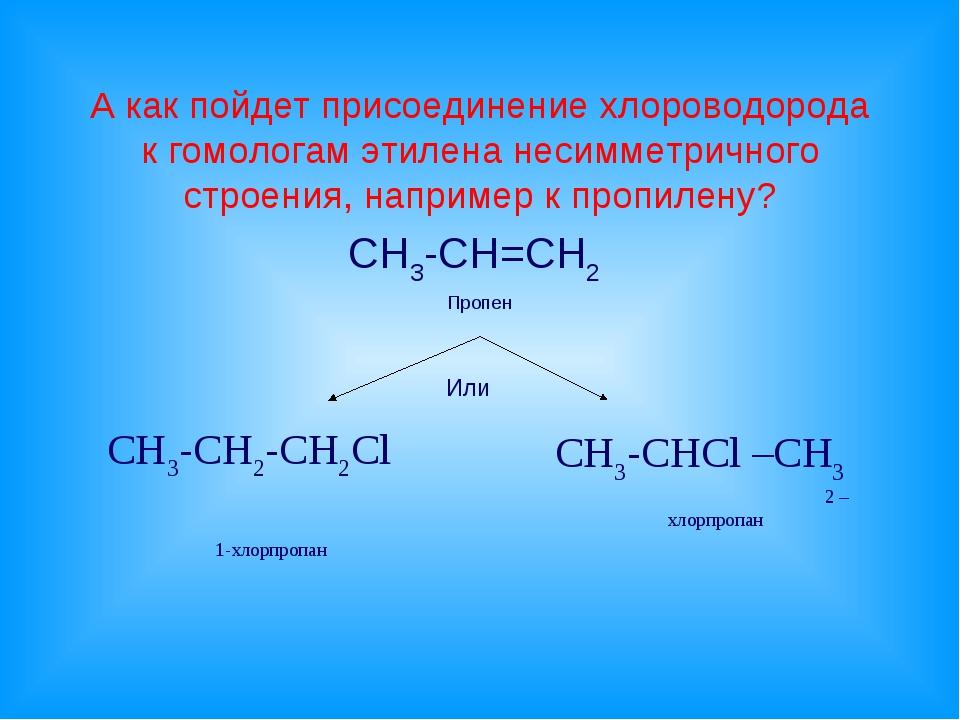 А как пойдет присоединение хлороводорода к гомологам этилена несимметричного...
