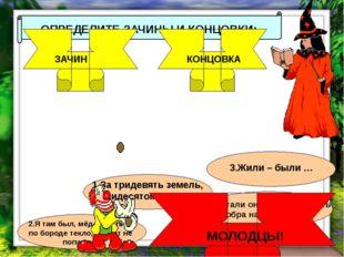 ОПРЕДЕЛИТЕ ЗАЧИНЫ И КОНЦОВКИ: ЗАЧИН КОНЦОВКА 1.За тридевять земель, в тридес