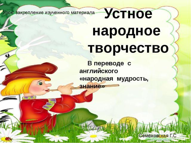 Устное народное творчество В переводе с английского «народная мудрость, знани...