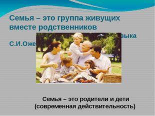 Семья – это группа живущих вместе родственников (словарь русского языка С.И.О