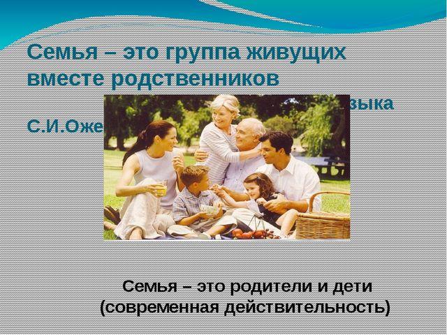 Семья – это группа живущих вместе родственников (словарь русского языка С.И.О...