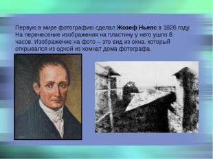Первую в мире фотографию сделал Жозеф Ньепс в 1826 году. На перенесение изобр