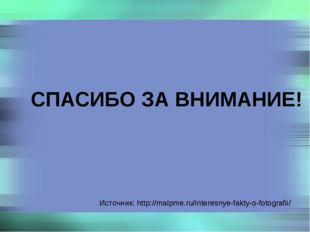 Источник: http://malpme.ru/interesnye-fakty-o-fotografii/ СПАСИБО ЗА ВНИМАНИЕ!