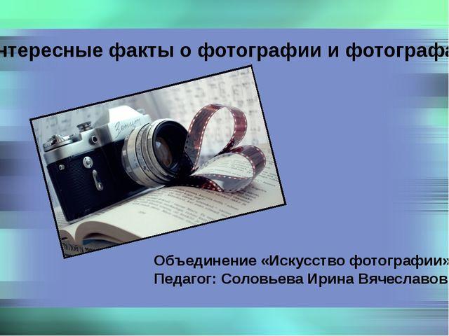 Интересные факты о фотографии и фотографах Объединение «Искусство фотографии»...