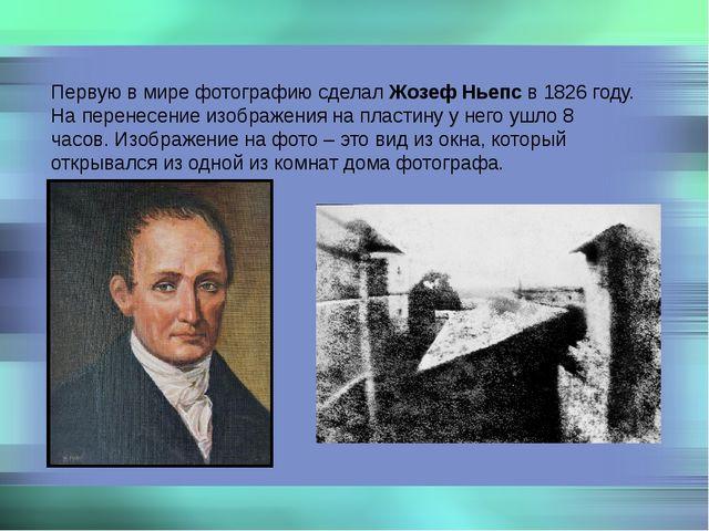Первую в мире фотографию сделал Жозеф Ньепс в 1826 году. На перенесение изобр...