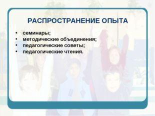 РАСПРОСТРАНЕНИЕ ОПЫТА семинары; методические объединения; педагогические сове