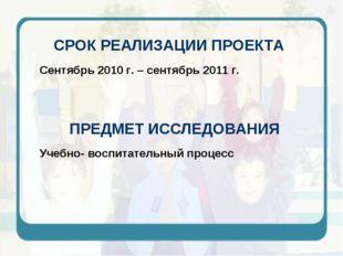 СРОК РЕАЛИЗАЦИИ ПРОЕКТА Сентябрь 2010 г. – сентябрь 2011 г. ПРЕДМЕТ ИССЛЕДОВА