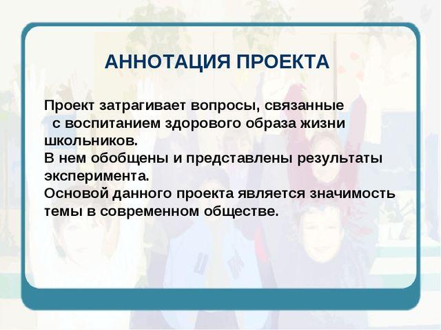 АННОТАЦИЯ ПРОЕКТА Проект затрагивает вопросы, связанные с воспитанием здорово...