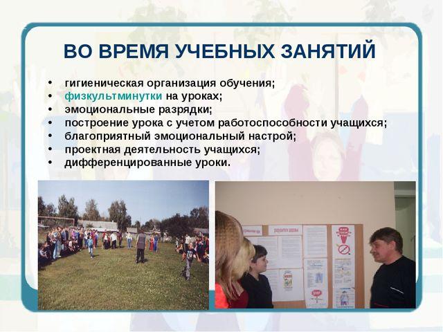 ВО ВРЕМЯ УЧЕБНЫХ ЗАНЯТИЙ гигиеническая организация обучения; физкультминутки...